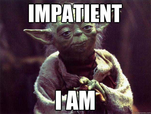 Impatient, I am.